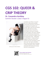 """Flyer. Title in Purple text reads """"CGS 102: Queer & Crip Theory / Dr. Cassandra Hartblay / Summer Session 1 (July 3-August 5)"""" Followed by a photo of British Pop Star Viktoria Modesta wearing a black corset, a tall black heeled boot on her right foot and an elaborately decorated and designed prosthetic leg and boot on her left leg, seated in a dramatic and glamorous profile pose. Beneath the photo is a logo and the address of the UCSD Critical Gender Studies Program office. To the right of the photo is the course description in black text: """"Is disability sexy? What is """"normal""""? How do we understand and define normal bodies and minds, and what are the consequences for gender and sexuality? Queer theorists and disability theorists argue that we can only understand an idea of """"normal"""" by observing who and what is excluded from that category. Like queers, disabled people in Euroamerican societies have historically occupied the marginal role of the extraordinary other – medicalized and pathologized – thereby girding an imaginary social norm. This course considers key texts and debates in queer theory and """"crip"""" (queer‐disability) theory. Encountering cultural examples in media and popular culture, students will analyze both media and everyday life from a crip perspective."""""""