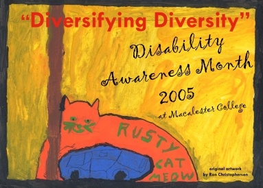 The poster for Disability Awareness Month 2005. Artwork adapted for this poster is RUSTY CAT MEOW, tempera on matboard, by Ron Christopherson, 2005. RUSTY CAT MEOW was one of the works featured in an exhibition on the 2nd floor of the Ruth Stricker Dayton Campus Center at Macalester College in October 2005. The exhibition included narratives and photos that Ron and I gathered together, as well as his multimedia artworks.