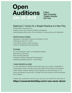 "(Flyer - white, grey, black text on aqua background) OPEN AUDITIONS:5:00-8:00pm, January 25th, 2018 Location: Yale University Theatre Studies, 220 York Street (Audition space is wheelchair accessible) Contact Dr. Elise Morrison (Director) or Dr. Cassandra Hartblay (Playwright-Ethnographer) for more information, sides, or accessibility requests. elise.morrison@yale.edu cassandra.hartblay@yale.edu - 919-619-8623 ""I WAS NEVER ALONE"" is a new play based on research with adults living with disabilities in contemporary Russia. The play draws directly from interview transcripts to create original character portraits woven together as a 90-minute play (a 7-12 minute monologue for each role). In English with some Russian words and phrases (not in dialect). More information: https://cassandrahartblay.com/i-was-never-alone/"